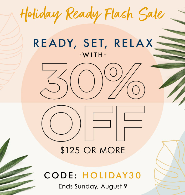 HOLIDAY READY FLASH SALE READY, SET, RELAX. WITH 30% OFF YOUR $125 or more PURCHASE Ends Sunday, August 9 CODE: HOLIDAY30.