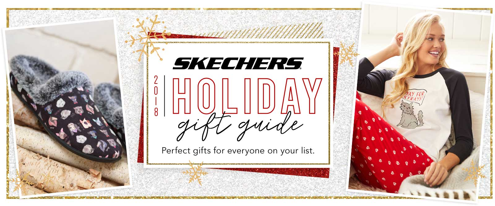 Get everyone on your holiday shopping list taken care of in style with the Skechers.com Holiday Gift Guide.  From athletic walking and running shoes to the most comfortable casuals, fashion boots and slippers to the hottest D'Lites sneakers, Skechers.com has all your holiday shopping needs handled