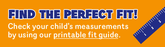 Check your child's measurements by using our printable fit guide.