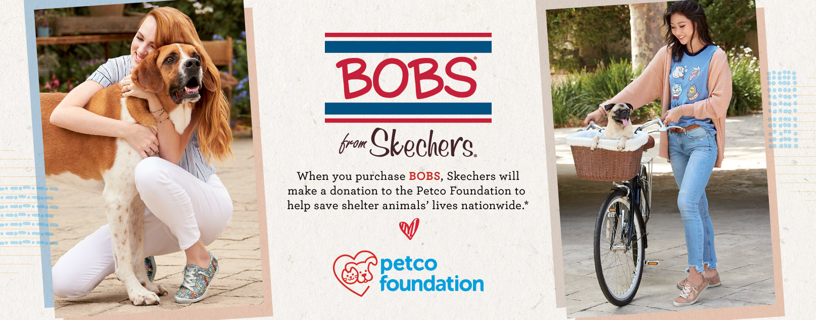When you purchase BOBS, Skechers will make a donation to the Petco Foundation to help save shelter animals' lives nationwide.*