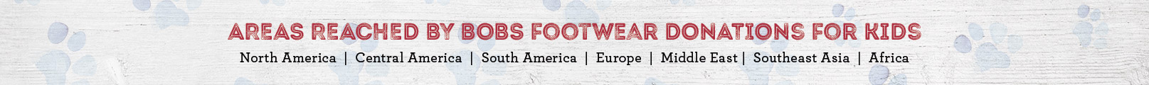 Areas Reached by Bobs Footwear donations for kids: North America, Central Americal, South America, Europe, Middle East, Southeast Asia, Africa