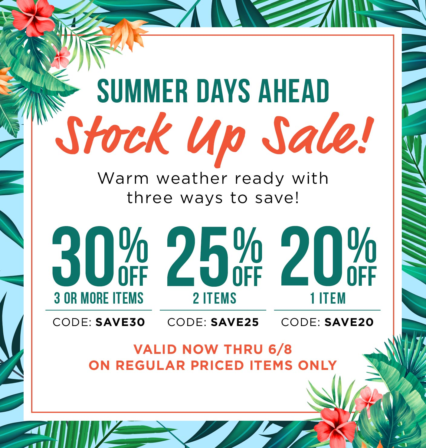 Summer Days Ahead - Stock Up Sale! 30% off 3 or more items; Code - SAVE30; 25% OFF 2 Items - Code: SAVE25; 20% OFF 1 ITEM - code: SAVE20 Valid now thru 6/8 on regular priced items only - shop now